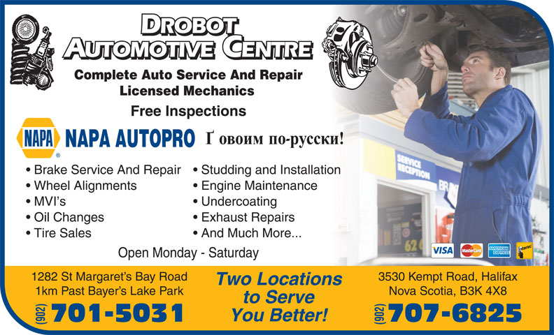 Drobot Automotive (902-446-4321) - Display Ad - ROBOT ROBOT UTOMOTIVE CENTRE AUTOMOTIVEENTRE Complete Auto Service And Repair Licensed Mechanics Free Inspections NAPA AUTOPRO Brake Service And Repair  Studding and Installation Wheel Alignments Engine Maintenance MVI s Undercoating Oil Changes Exhaust Repairs Tire Sales And Much More... Open Monday - Saturday 1282 St Margaret s Bay Road 3530 Kempt Road, Halifax Two Locations 1km Past Bayer s Lake Park Nova Scotia, B3K 4X8 to Serve You Better! 701-5031 707-6825 (902)