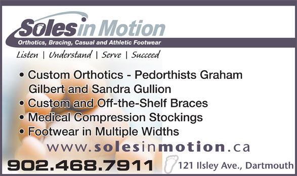 Soles In Motion (902-468-7911) - Display Ad - Orthotics, Bracing, Casual and Athletic Footwear Listen    Understand    Serve    Succeed Custom Orthotics - Pedorthists Graham Gilbert and Sandra Gullion Custom and Off-the-Shelf Braces Medical Compression Stockings Footwear in Multiple Widths www. soles in motion .ca 121 Ilsley Ave., Dartmouth 902.468.7911