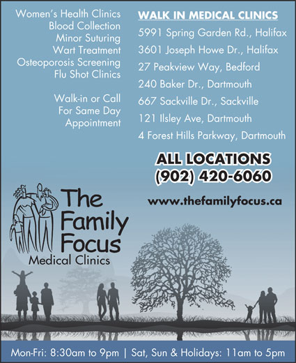 Family Focus Medical Clinics (902-420-6060) - Display Ad - Women s Health Clinics WALK IN MEDICAL CLINICS Blood Collection 5991 Spring Garden Rd., Halifax Minor Suturing 3601 Joseph Howe Dr., Halifax Wart Treatment Osteoporosis Screening 27 Peakview Way, Bedford Flu Shot Clinics 240 Baker Dr., Dartmouth Walk-in or Call 667 Sackville Dr., Sackville For Same Day 121 Ilsley Ave, Dartmouth Appointment 4 Forest Hills Parkway, Dartmouth ALL LOCATIONS (902) 420-6060 www.thefamilyfocus.ca Mon-Fri: 8:30am to 9pm Sat, Sun & Holidays: 11am to 5pm