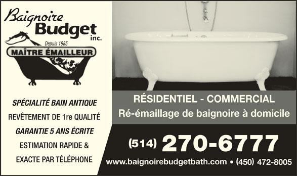 Baignoire Budget Inc (514-270-6777) - Annonce illustrée======= - inc.inc RÉSIDENTIEL - COMMERCIAL SPÉCIALITÉ BAIN ANTIQUE Ré-émaillage de baignoire à domicile REVÊTEMENT DE 1re QUALITÉ GARANTIE 5 ANS ÉCRITE 514 ESTIMATION RAPIDE & 270-6777 EXACTE PAR TÉLÉPHONE www.baignoirebudgetbath.com 450 472-8005