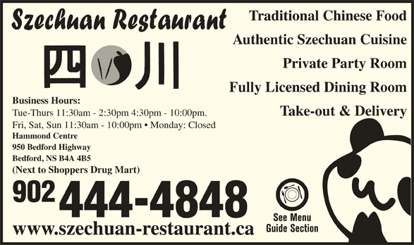 Szechuan Restaurant (902-444-4848) - Annonce illustrée======= - Tue-Thurs 11:30am - 2:30pm 4:30pm - 10:00pm. Fri, Sat, Sun 11:30am - 10:00pm   Monday: Closed Hammond Centre 950 Bedford Highway Bedford, NS B4A 4B5 (Next to Shoppers Drug Mart) 902 444-4848 www.szechuan-restaurant.ca Authentic Szechuan Cuisine Private Party Room Fully Licensed Dining Room Business Hours: Take-out & Delivery Traditional Chinese Food