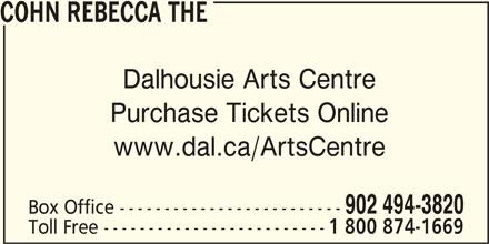 Rebecca Cohn The Box Office (902-494-3820) - Display Ad - 902 494-3820 Box Office ------------------------- Toll Free ------------------------- 1 800 874-1669 COHN REBECCA THE Dalhousie Arts Centre Purchase Tickets Online www.dal.ca/ArtsCentre