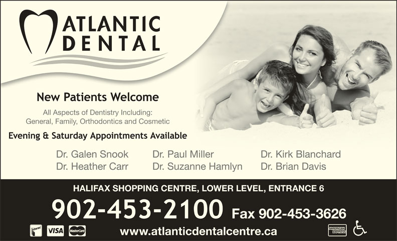 Atlantic Dental Centre (902-453-2100) - Display Ad - All Aspects of Dentistry Including: General, Family, Orthodontics and Cosmetic Dr. Galen Snook Dr. Paul Miller Dr. Kirk BlanchardMillDKikBl hd Dr. Heather Carr Dr. Suzanne Hamlyn Dr. Brian Davis HALIFAX SHOPPING CENTRE, LOWER LEVEL, ENTRANCE 6 www.atlanticdentalcentre.ca
