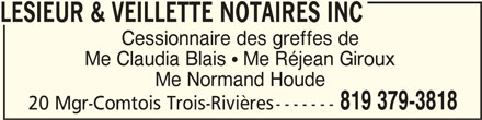 Lesieur et Veillette Notaires Inc (819-379-3818) - Annonce illustrée======= - LESIEUR & VEILLETTE NOTAIRES INC LESIEUR & VEILLETTE NOTAIRES INC Cessionnaire des greffes de Me Claudia Blais  Me Réjean Giroux Me Normand Houde 819 379-3818 20 Mgr-Comtois Trois-Rivières-------