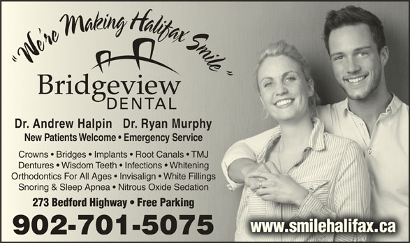 Bridgeview Dental (902-445-9255) - Display Ad - W r WWer iel We re Making Halifax Smile  We W New Patients Welcome   Emergency ServiceNew Patients Welcome   Emergency Service Crowns   Bridges   Implants   Root Canals   TMJCrowns   Bridges   Implants   Root Canals   TMJ Dr. Andrew Halpin   Dr. Ryan MurphyDr. Andrew Halpin   Dr. Ryan Murphy Dentures   Wisdom Teeth   Infections   WhiteningDentures   Wisdom Teeth   Infections   Whitening Orthodontics For All Ages   Invisalign   White FillingsOrthodontics For All Ages   Invisalign   White Fillings Snoring & Sleep Apnea   Nitrous Oxide SedationSnoring & Sleep Apnea   Nitrous Oxide Sedation 273 Bedford Highway   Free Parking273 Bedford Highway   Free Parking www.smilehalifax.caehalifax.cawww.smil 902-701-5075902-701-5075 mli n Ha H Hla ign kni ail aik lfi iaf fxa a Sm S Mka Sim r Ma M