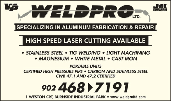 Weld-Pro Ltd (902-468-7191) - Display Ad - LTD. HIGH SPEED LASER CUTTING AVAILABLE STAINLESS STEEL   TIG WELDING   LIGHT MACHINING MAGNESIUM   WHITE METAL   CAST IRON PORTABLE UNITS CERTIFIED HIGH PRESSURE PIPE   CARBON AND STAINLESS STEEL CWB 47.1 AND 47.2 CERTIFIED 902 4687191 1 WESTON CRT, BURNSIDE INDUSTRIAL PARK www.weldproltd.com
