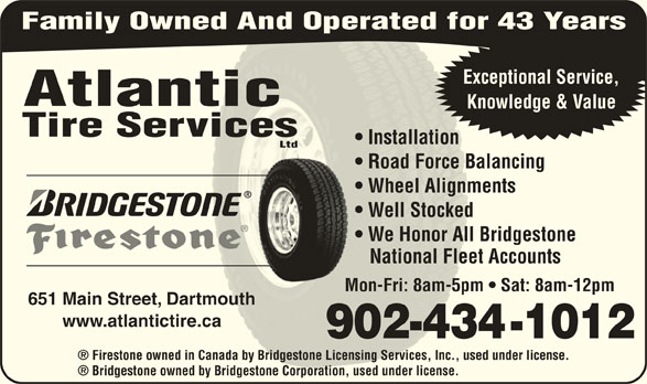 Atlantic Tire Services Ltd (902-434-1012) - Display Ad - Family Owned And Operated for 43 Years Exceptional Service, Atlantic Knowledge & Value Tire Servicesvices Installation  Installation Ltd Road Force Balancing  Road Force B Wheel Alignments  Wheel Alignm Well Stocked  Well Stocked We Honor All Bridgestone  We Honor All National Fleet Accounts   National Flee Mon-Fri: 8am-5pm   Sat: 8am-12pmMon-Fri: 8am-5pm 651 Main Street, Dartmouthartmouth www.atlantictire.cae.ca 902-434-1012902-43 Firestone owned in Canada by Bridgestone Licensing Services, Inc., used under license.in Canada by Bridgestone Licensing Services, Inc., used Bridgestone owned by Bridgestone Corporation, used under license.d by Bridgestone Corporation, used under license