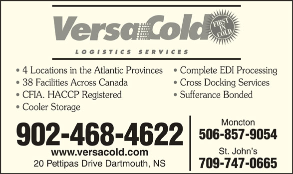 VersaCold Logistics Services Inc (902-468-4622) - Display Ad - FIRSTIN COLD LOGISTICS SERVICES 4 Locations in the Atlantic Provinces Complete EDI Processing 38 Facilities Across Canada Cross Docking Services CFIA. HACCP Registered Sufferance Bonded Cooler Storage Moncton 506-857-9054 902-468-4622 St. John s www.versacold.com 20 Pettipas Drive Dartmouth, NS 709-747-0665
