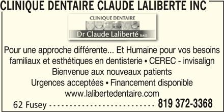 Clinique Dentaire Claude Laliberté (819-372-3368) - Annonce illustrée======= - Pour une approche différente... Et Humaine pour vos besoins familiaux et esthétiques en dentisterie ! CEREC - invisalign Bienvenue aux nouveaux patients Urgences acceptées ! Financement disponible www.lalibertedentaire.com 819 372-3368 62 Fusey -------------------------- CLINIQUE DENTAIRE CLAUDE LALIBERTÉ INCENTAIRE CLAUDE LALIB
