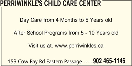 Perriwinkle's Child Care Center (902-465-1146) - Display Ad - PERRIWINKLE'S CHILD CARE CENTER Day Care from 4 Months to 5 Years old After School Programs from 5 - 10 Years old Visit us at: www.perriwinkles.ca 902 465-1146 153 Cow Bay Rd Eastern Passage ----