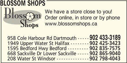 Blossom Shops (902-433-3189) - Display Ad - 902 865-9040 208 Water St Windsor -------------- 902 798-4043 BLOSSOM SHOPS We have a store close to you! Order online, in store or by phone www.blossomshops.ca 902 433-3189 958 Cole Harbour Rd Dartmouth ----- 1949 Upper Water St Halifax -------- 902 425-3423 1595 Bedford Hwy Bedford --------- 902 835-7575 668 Sackville Dr Lower Sackville -----