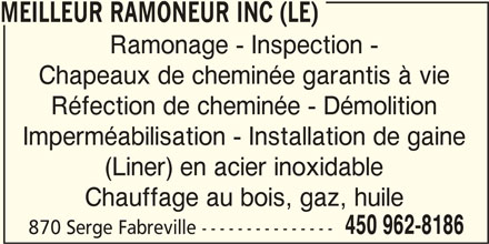 Le Meilleur Ramoneur Inc (450-962-8186) - Annonce illustrée======= - Ramonage - Inspection - Chapeaux de cheminée garantis à vie Chauffage au bois, gaz, huile 450 962-8186 Réfection de cheminée - Démolition Imperméabilisation - Installation de gaine 870 Serge Fabreville --------------- (Liner) en acier inoxidable MEILLEUR RAMONEUR INC (LE)