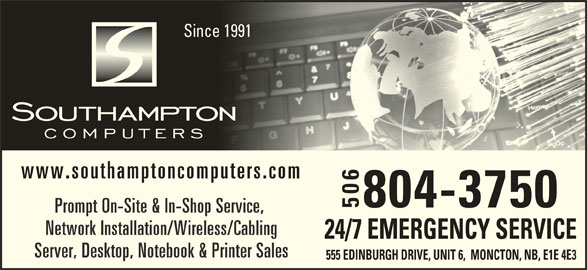 Southampton Computers Ltd (506-384-5500) - Display Ad - Since 1991nce 1991 www.southamptoncomputers.com 804-3750 506555 EDINBURGH DRIVE, UNIT 6,  MONCTON, NB, E1 E 4 E324/7 EMERGENCY SERVICE Prompt On-Site & In-Shop Service, Network Installation/Wireless/Cabling Server, Desktop, Notebook & Printer Sales