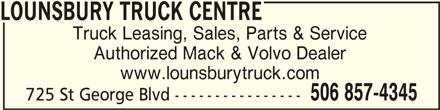 Lounsbury Truck Centre (506-857-4345) - Display Ad - LOUNSBURY TRUCK CENTRE LOUNSBURY TRUCK CENTRE Truck Leasing, Sales, Parts & Service Authorized Mack & Volvo Dealer www.lounsburytruck.com 725 St George Blvd ---------------- 506 857-4345