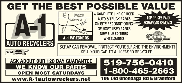 A-1 Auto Recyclers (519-756-0410) - Display Ad - GET THE BEST POSSIBLE VALUE A COMPLETE LINE OF USED TOP PRICES PAID AUTO & TRUCK PARTS SCRAP CAR REMOVAL ON SITE RECONDITIONING OF MOST USED PARTS NEW & USED TIRES WHEELS/RIMS SCRAP CAR REMOVAL, PROTECT YOURSELF AND THE ENVIRONMENT! SELL YOUR CAR TO A LICENSED RECYCLER! ASK ABOUT OUR 120 DAY GUARANTEE 519-756-0410 WE KNOW OUR PARTS 1-800-465-2663 OPEN MOST SATURDAYS 106 Old Onondaga Rd E Brantford www.A-1autowreckers.net