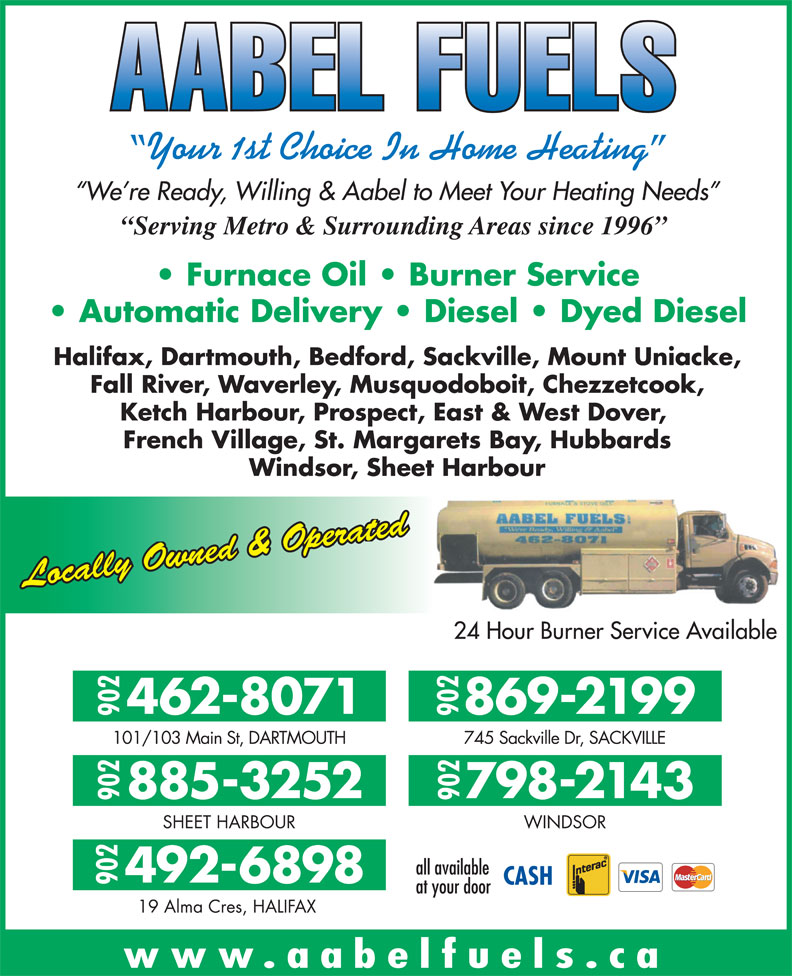 Aabel Fuels (902-462-8071) - Display Ad - Serving Metro & Surrounding Areas since 1996 Furnace Oil   Burner Service Automatic Delivery   Diesel   Dyed Diesel Halifax, Dartmouth, Bedford, Sackville, Mount Uniacke, Fall River, Waverley, Musquodoboit, Chezzetcook, Ketch Harbour, Prospect, East & West Dover, French Village, St. Margarets Bay, Hubbards Windsor, Sheet Harbour Locally Owned & Operated 24 Hour Burner Service Available 869-2199462-8071 902902 101/103 Main St, DARTMOUTH 745 Sackville Dr, SACKVILLE 798-2143885-3252 902902 SHEET HARBOUR WINDSOR all available 492-6898 902 at your door 19 Alma Cres, HALIFAX Your 1st Choice In Home Heating We re Ready, Willing & Aabel to Meet Your Heating Needs www.aabelfuels.ca