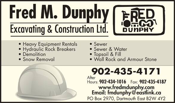 Fred M Dunphy Excavating And Construction Ltd (902-435-4171) - Display Ad - Excavating & Construction Ltd. Heavy Equipment Rentals Sewer Hydraulic Rock Breakers Sewer & Water Demolition Topsoil & Fill Snow Removal Wall Rock and Armour Stone 902-435-4171 After Hours: Fax: 902-434-1016 902-435-4187 www.fredmdunphy.com PO Box 2970, Dartmouth East B2W 4Y2 Excavating & Construction Ltd. Snow Removal Wall Rock and Armour Stone 902-435-4171 After Hours: Fax: Heavy Equipment Rentals Sewer Hydraulic Rock Breakers Sewer & Water Demolition Topsoil & Fill 902-434-1016 902-435-4187 www.fredmdunphy.com PO Box 2970, Dartmouth East B2W 4Y2