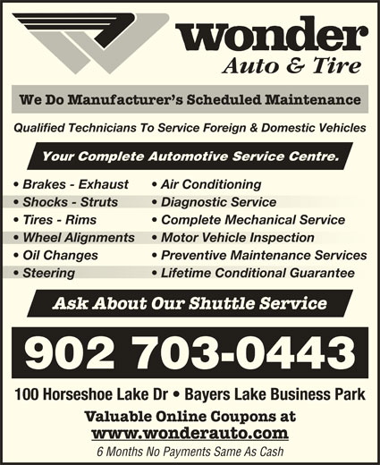 Wonder Auto & Tire (902-450-5424) - Display Ad - Oil Changes Preventive Maintenance Services Steering Lifetime Conditional Guarantee  Steering Lifetime Conditional Guarantee Ask About Our Shuttle Service 902 703-0443 100 Horseshoe Lake Dr   Bayers Lake Business Park Valuable Online Coupons at www.wonderauto.com 6 Months No Payments Same As Cash Auto & Tire We Do Manufacturer s Scheduled Maintenance Qualified Technicians To Service Foreign & Domestic Vehicles Your Complete Automotive Service Centre. Brakes - Exhaust Air Conditioning Shocks - Struts Diagnostic Service  Shocks - Struts  Diagnostic Service Tires - Rims Complete Mechanical Service Wheel Alignments Motor Vehicle Inspection  Wheel Alignments  Motor Vehicle Inspection