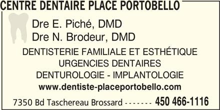 Centre Dentaire (450-466-1116) - Annonce illustrée======= - CENTRE DENTAIRE PLACE PORTOBELLO Dre E. Piché, DMD Dre N. Brodeur, DMD DENTISTERIE FAMILIALE ET ESTHÉTIQUE URGENCIES DENTAIRES DENTUROLOGIE - IMPLANTOLOGIE www.dentiste-placeportobello.com 450 466-1116 7350 Bd Taschereau Brossard -------