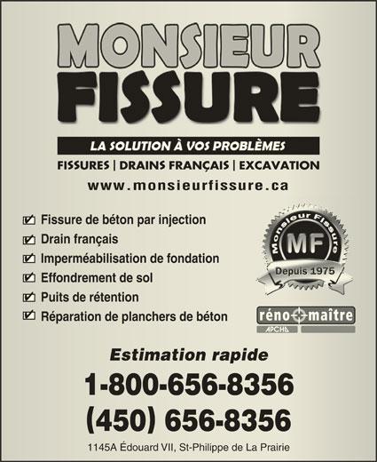 Monsieur Fissure (450-656-8356) - Annonce illustrée======= - FI URE DRAIN FRANÇAI EXCAVATION URE DRAINFRANÇAI EXCAVATION www.monsieurfissure.cawww.monsieurfissure.ca Fissure de béton par injectionFissure de béton par injection Drain françaisDrain français Imperméabilisation de fondationImperméabilisation de fondation Effondrement de solEffondrement de sol Puits de rétentionPuits de rétention Réparation de planchers de bétonRéparation de planchers de béton Estimation rapideEstimation rapide 1-800-656-83561-800-656-8356 450 656-8356450656-8356 1145A Édouard VII, St-Philippe de La Prairie1145A Édouard VII, St-Philippe de La Prairie SS