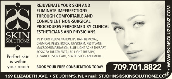 Skin Solutionz (709-738-0088) - Display Ad - REJUVENATE YOUR SKIN ANDREJUVENATE YOUR SKIN AND ELIMINATE IMPERFECTIONSATE IMPERFECTIONS THROUGH COMFORTABLE ANDTHROUGH COMFORTABLE AND CONVENIENT NON-SURGICALCONVENIENT NON-SURGICAL PROCEDURES PERFORMED BY CLINICALPROCEDURES PERFORMED BY CLINICAL ESTHETICIANS AND PHYSICIANS.ICIANS AND PHYSICIANS. IPL PHOTO REJUVENATION, IPL HAIR REMOVAL,IPL PHOTO REJUVENATION, IPL HAIR REMOVAL, CHEMICAL PEELS, BOTOX, JUVEDERM, RESTYLANE,CHEMICAL PEELS, BOTOX, JUVEDERM, RESTYLANE, MACRODERMABRASION, BLUE LIGHT ACNE THERAPY,MACRODERMABRASION, BLUE LIGHT ACNE THERAPY, OM  WOCO W MO ROSACEA TREATMENTS, LED LIGHT THERAPY,CEA TREATMENTS, LED LIGHT THERAPY, ADVANCED SKIN CARE, SPA SERVICES AND MORE...ANCED SKIN CARE, SPA SERVICES AND MORE... Perfect skinfect skin is withinis within your reachr reach BOOK YOUR FREE CONSULTATION TODAY.K YOUR FREE CONSULTATION TODAY. 709.701.8822709.701.8822