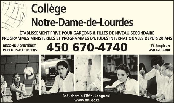 Collège Notre-Dame-de-Lourdes (450-670-4740) - Annonce illustrée======= - Collège Notre-Dame-de-Lourdes ÉTABLISSEMENT PRIVÉ POUR GARÇONS & FILLES DE NIVEAU SECONDAIRE PROGRAMMES MINISTÉRIELS ET PROGRAMMES D ÉTUDES INTERNATIONALES DEPUIS 20 ANS RECONNU D INTÉRÊT Télécopieur: PUBLIC PAR LE MEERS 450 670-2800 450 670-4740 845, chemin Tiffin, Longueuil www.ndl.qc.ca