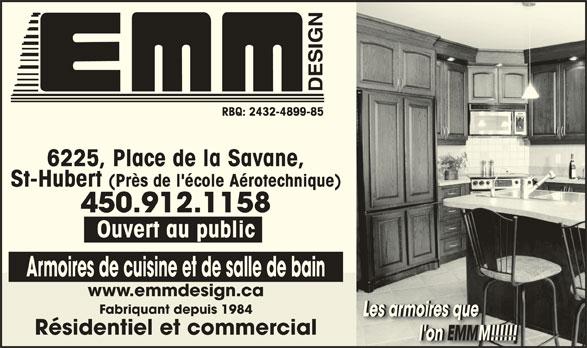 Armoires E M M Design (450-448-3458) - Annonce illustrée======= - St-Hubert (Près de l'école Aérotechnique) 450.912.1158 Ouvert au public Armoires de cuisine et de salle de bain 6225, Place de la Savane, www.emmdesign.ca Fabriquant depuis 1984 Les armoires queLes armoires queLes armoires queLes armoires que Résidentiel et commercial l'on EMMM!!!!!!                       l'on EMMM!!!!!!               l'on M!!!!!!                  EMMEMM RBQ: 2432-4899-85