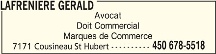 Lafrenière Gérald (450-678-5518) - Annonce illustrée======= - LAFRENIERE GERALDLAFRENIERE GERALD LAFRENIERE GERALD Avocat Doit Commercial Marques de Commerce 450 678-5518 7171 Cousineau St Hubert ----------