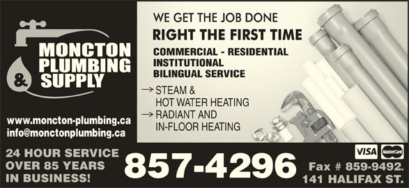 Moncton Plumbing & Supply Co Ltd (506-857-4296) - Display Ad - COMMERCIAL - RESIDENTIALCOMMERCIAL - RESIDENTIAL INSTITUTIONALINSTITUTIONA BILINGUAL SERVICEBILINGUAL SERVICE STEAM &STEAM & HOT WATER HEATINGHOT WATER HEATING RADIANT ANDRADIANT AND www.moncton-plumbing.ca IN-FLOOR HEATINGIN-FLOOR HEATING 24 HOUR SERVICE OVER 85 YEARS Fax # 859-9492 857-4296 IN BUSINESS! 141 HALIFAX ST.
