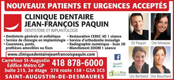 Clinique Dentaire Jean-François Paquin (418-878-6000) - Annonce illustrée======= - NOUVEAUX PATIENTS ET URGENCES ACCEPTÉS CLINIQUE DENTAIRE JEAN-FRANÇOIS PAQUIN DENTISTERIE ET IMPLANTOLOGIE Dentisterie générale et esthétique Restauration CEREC 4D 1 séance Service de chirurgie en implantologie Service d orthodontie invisalign Dr Paquin Dre Morasse Couronnes, ponts, Radiographie numérique - Scan 3D prothèses amovibles ou fixes Blanchiment ZOOM 1 séance www.cliniquedentairejeanfrancoispaquin.com Carrefour St-Augustin 418 878-6000 Édifice Métro GP 278 route 138   G3A 2C5Suite 215, 2e étage Dre BouchardDre Bertrand SAINT-AUGUSTIN-DE-DESMAURES
