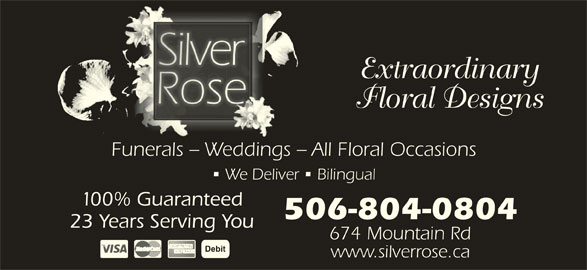 Silver Rose Emotions (506-855-5551) - Display Ad - Debit www.silverrose.ca 100% Guaranteed 506-804-0804 23 Years Serving You 674 Mountain Rd Extraordinary Floral Designs Funerals - Weddings - All Floral Occasions We Deliver   Bilingual