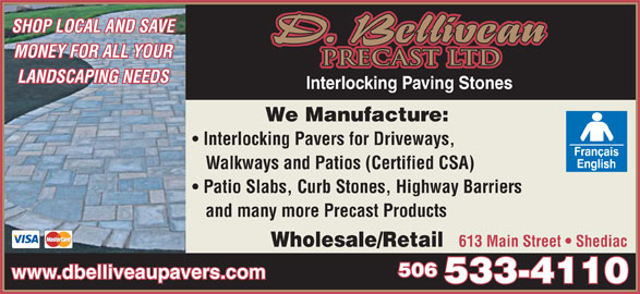 D Belliveau Precast Ltd (506-533-4110) - Display Ad - SHOP LOCAL AND SAVE PRECAST LTD MONEY FOR ALL YOUR LANDSCAPING NEEDS Interlocking Paving Stones We Manufacture: Interlocking Pavers for Driveways, Walkways and Patios (Certified CSA) Patio Slabs, Curb Stones, Highway Barriers and many more Precast Products Wholesale/Retail 613 Main Street   Shediac 506 www.dbelliveaupavers.com 533-4110