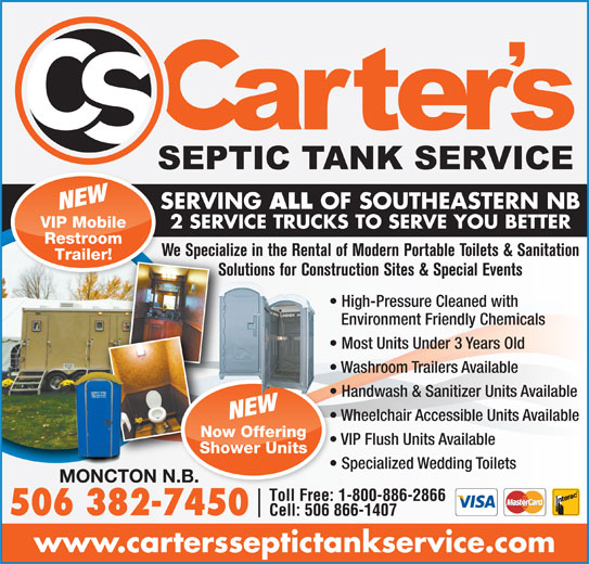 Carter's Septic Tank Service (506-382-7450) - Display Ad - 2 SERVICE TRUCKS TO SERVE YOU BETTER Restroom We Specialize in the Rental of Modern Portable Toilets & SanitationWe Special Trailer! Solutions for Construction Sites & Special EventsSo High-Pressure Cleaned with Environment Friendly Chemicals Most Units Under 3 Years Old Washroom Trailers Available Handwash & Sanitizer Units Available NEW Wheelchair Accessible Units Available Now Offering SERVING ALL OF SOUTHEASTERN NBSE NEW VIP Mobile VIP Flush Units Available Shower Units Specialized Wedding Toilets MONCTON N.B.N.B. Toll Free: 1-800-886-2866 506 382-74507450 Cell: 506 866-1407 www.cartersseptictankservice.com