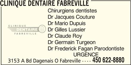 Clinique Dentaire Fabreville (450-622-8880) - Annonce illustrée======= - Dr Jacques Couture Dr Mario Dupuis Dr Gilles Lussier Dr Claude Roy Dr Germain Turgeon Dr Frederick Fagan Parodontiste URGENCE 450 622-8880 3153 A Bd Dagenais O Fabreville ---- CLINIQUE DENTAIRE FABREVILLE Chirurgiens dentistes