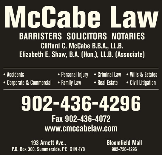 McCabe Law (902-436-4296) - Display Ad - Civil Litigation  Corporate & Commercial  Family Law Real Estate 902-436-4296 Fax 902-436-4072 www.cmccabelaw.com 193 Arnett Ave., Bloomfield Mall P.O. Box 300, Summerside, PE  C1N 4Y8 902-726-4296 Personal Injury  Criminal Law McCabe Law BARRISTERS  SOLICITORS  NOTARIES Clifford C. McCabe B.B.A., LL.B. Elizabeth E. Shaw, B.A. (Hon.), LL.B. (Associate) Wills & Estates  Accidents
