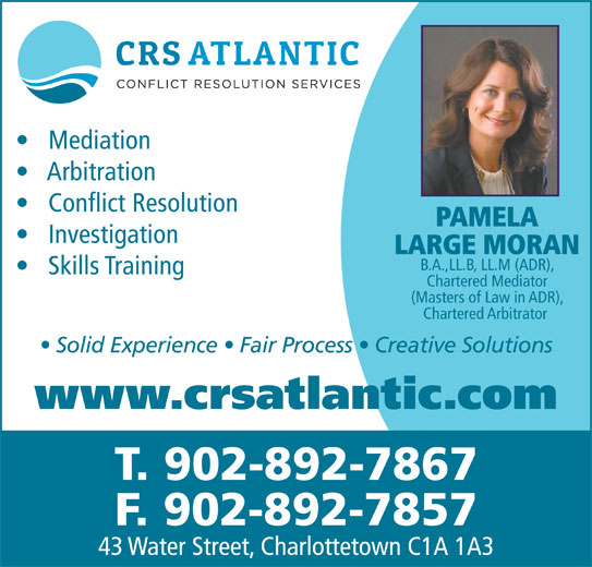 Conflict Resolution Services (CRS) Atlantic (902-892-7867) - Annonce illustrée======= - Conflict Resolution PAMELA Investigation LARGE MORAN B.A.,LL.B, LL.M (ADR), Skills Training Chartered Mediator (Masters of Law in ADR), Chartered Arbitrator Solid Experience   Fair Process   Creative Solutions www.crsatlantic.com T. 902-892-7867 F. 902-892-7857 43 Water Street, Charlottetown C1A 1A3 Mediation Arbitration