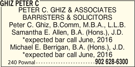 Ghiz Peter C (902-628-6300) - Display Ad - GHIZ PETER C PETER C. GHIZ & ASSOCIATES BARRISTERS & SOLICITORS Peter C. Ghiz, B.Comm, M.B.A., L.L.B. Samantha E. Allen, B.A. (Hons.), J.D. *expected bar call June, 2016 Michael E. Berrigan, B.A. (Hons.), J.D. *expected bar call June, 2016 902 628-6300 240 Pownal ------------------------