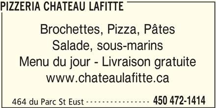 Pizzeria Château Lafitte (450-472-1414) - Annonce illustrée======= - PIZZERIA CHATEAU LAFITTE Brochettes, Pizza, Pâtes Salade, sous-marins Menu du jour - Livraison gratuite www.chateaulafitte.ca ---------------- 450 472-1414 464 du Parc St Eust
