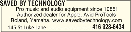 Saved By Technology (416-928-6434) - Display Ad - Roland, Yamaha. www.savedbytechnology.com 416 928-6434 145 St Luke Lane ------------------ SAVED BY TECHNOLOGY SAVED BY TECHNOLOGY Pro music and audio equipment since 1985! Authorized dealer for Apple, Avid ProTools