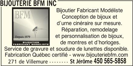 Bijouterie BFM Inc (450-565-5858) - Annonce illustrée======= - BIJOUTERIE BFM INC Bijoutier Fabricant Modéliste Conception de bijoux et d urne cinéraire sur mesure. Réparation, remodelage et personnalisation de bijoux, de montres et d horloges. Service de gravure et soudure de lunettes disponible. Fabrication Québec certifié - www.bijouteriebfm.com St Jérôme 450 565-5858 271 de Villemure --------