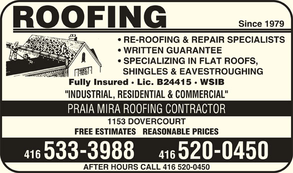 """Praia Mira Roofing Contractor (416-533-3988) - Display Ad - Since 1979 ROOFING RE-ROOFING & REPAIR SPECIALISTS WRITTEN GUARANTEE SPECIALIZING IN FLAT ROOFS, SHINGLES & EAVESTROUGHING Fully Insured · Lic. B24415 · WSIB """"INDUSTRIAL, RESIDENTIAL & COMMERCIAL"""" PRAIA MIRA ROOFING CONTRACTOR 1153 DOVERCOURT FREE ESTIMATES   REASONABLE PRICES 416 533-3988 520-0450 AFTER HOURS CALL 416 520-0450"""