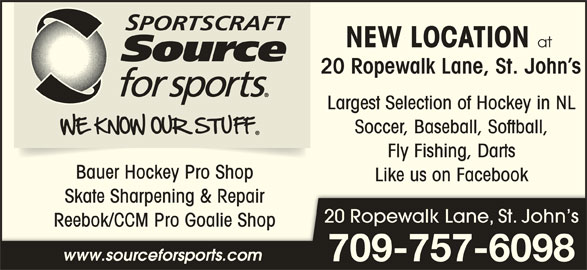 Sportscraft Source for Sports (709-753-7558) - Display Ad - Fly Fishing, Darts Bauer Hockey Pro Shop Like us on Facebook Skate Sharpening & RepairSkate Sharpening & Repair 20 Ropewalk Lane, St. John s Reebok/CCM Pro Goalie ShopReebok/CCM Pro Goalie Sh www.sourceforsports.com 709-757-6098 NEW LOCATION at 20 Ropewalk Lane, St. John s Largest Selection of Hockey in NL Soccer, Baseball, Softball,