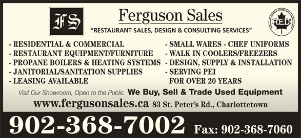 Ferguson Sales (902-368-7002) - Display Ad - Ferguson SalesFerguson Sales RESTAURANT SALES, DESIGN & CONSULTING SERVICES  RESTAURASALES, DESIGN & CONSULTING SERVICES - SMALL WARES - CHEF UNIFORMS- RESIDENTIAL & COMMERCIALL WARES - CHEF UNIFORMS - RESTAURANT EQUIPMENT/FURNITURE - WALK IN COOLERS/FREEZERS- RESTAURANT EQUIPMENT/FURNITUREALK IN COOLERS/FREEZERS - PROPANE BOILERS & HEATING SYSTEMS- DESIGN, SUPPLY & INSTALLATION- PROPANE BOILERS & HEATING SYSTEMS- DESIGN, SUPPLY & INSTALLATION - JANITORIAL/SANITATION SUPPLIES - SERVING PEI- JANITORIAL/SANITATION SUPPLIESERVING PEI - LEASING AVAILABLE FOR OVER 20 YEARSEASING AVAILABLE FOR OVER 20 YEARS Visit Our Showroom, Open to the Public We Buy, Sell & Trade Used Equipment Visit Our Showroom, Open to the Public We Buy, Sell & Trade Used Equipment www.fergusonsales.ca 83 St. Peter s Rd., Charlottetownwww.fergusonsales.ca 83 St. Peter s Rd., Charlottetown 902-368-7002 Fax: 902-368-7060 - RESIDENTIAL & COMMERCIAL