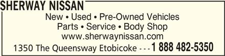 Sherway Nissan (1-888-482-5350) - Display Ad - SHERWAY NISSANSHERWAY NISSAN SHERWAY NISSAN New  Used  Pre-Owned Vehicles Parts  Service  Body Shop www.sherwaynissan.com 1 888 482-5350 1350 The Queensway Etobicoke ---