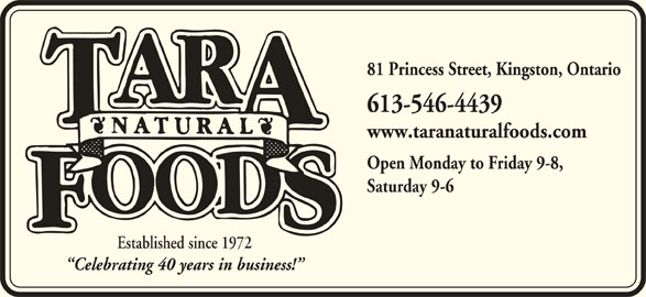 Tara Natural Foods (613-546-4439) - Display Ad - 613-546-4439 www.taranaturalfoods.com Open Monday to Friday 9-8, Saturday 9-6 Established since 1972 Celebrating 40 years in business! 81 Princess Street, Kingston, Ontario