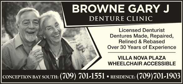 Gary J Browne Denture Clinic (709-834-2117) - Display Ad - Dentures Made, Repaired, Relined & Rebased Over 30 Years of Experience VILLA NOVA PLAZA WHEELCHAIR ACCESSIBLE CONCEPTION BAY SOUTH: (709) 701-1551 RESIDENCE: (709)701-1903 Licensed Denturist