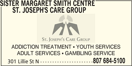 Sister Margaret Smith Centre - St Joseph Care Group (807-684-5100) - Display Ad - ADULT SERVICES  GAMBLING SERVICE 807 684-5100 301 Lillie St N ---------------------- SISTER MARGARET SMITH CENTRE ST. JOSEPH'S CARE GROUP ADDICTION TREATMENT  YOUTH SERVICES