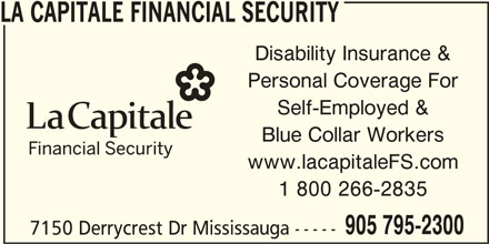 La Capitale Financial Security (905-795-2300) - Display Ad - 7150 Derrycrest Dr Mississauga ----- LA CAPITALE FINANCIAL SECURITY Disability Insurance & Personal Coverage For Self-Employed & Blue Collar Workers www.lacapitaleFS.com 1 800 266-2835 905 795-2300