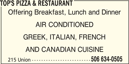 Top's Pizza & Restaurant (506-634-0505) - Annonce illustrée======= - AND CANADIAN CUISINE 506 634-0505 215 Union ------------------------- GREEK, ITALIAN, FRENCH TOP'S PIZZA & RESTAURANT Offering Breakfast, Lunch and Dinner AIR CONDITIONED