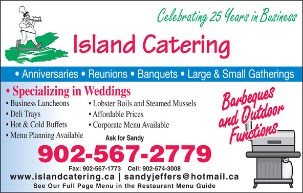 Island Catering (902-567-2779) - Display Ad - Celebrating 25 Years in Business Island Catering Anniversaries   Reunions   Banquets   Large & Small Gatherings Specializing in Weddings Business Luncheons Lobster Boils and Steamed Mussels Deli Trays Affordable Prices Hot & Cold Buffets Corporate Menu Available Menu Planning Available Ask for Sandy 902-567-2779 Fax: 902-567-1773    Cell: 902-574-3008 www.islandcatering.ca See Our Full Page Menu in the Restaurant Menu Guide